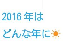 2016年はどんな年に☀